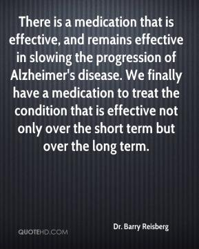 Dr. Barry Reisberg - There is a medication that is effective, and remains effective in slowing the progression of Alzheimer's disease. We finally have a medication to treat the condition that is effective not only over the short term but over the long term.