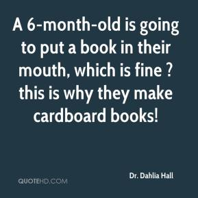 Dr. Dahlia Hall - A 6-month-old is going to put a book in their mouth, which is fine ? this is why they make cardboard books!
