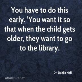 Dr. Dahlia Hall - You have to do this early. 'You want it so that when the child gets older, they want to go to the library.