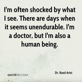 Dr. Raed Arini - I'm often shocked by what I see. There are days when it seems unendurable. I'm a doctor, but I'm also a human being.