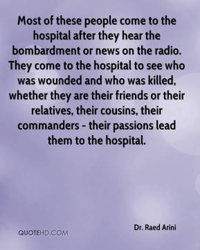 Dr. Raed Arini - Most of these people come to the hospital after they hear the bombardment or news on the radio. They come to the hospital to see who was wounded and who was killed, whether they are their friends or their relatives, their cousins, their commanders - their passions lead them to the hospital.