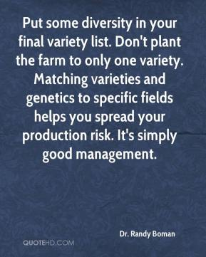 Dr. Randy Boman - Put some diversity in your final variety list. Don't plant the farm to only one variety. Matching varieties and genetics to specific fields helps you spread your production risk. It's simply good management.