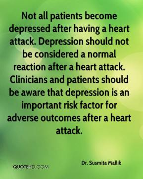 Dr. Susmita Mallik - Not all patients become depressed after having a heart attack. Depression should not be considered a normal reaction after a heart attack. Clinicians and patients should be aware that depression is an important risk factor for adverse outcomes after a heart attack.