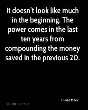 Duane Meek - It doesn't look like much in the beginning. The power comes in the last ten years from compounding the money saved in the previous 20.
