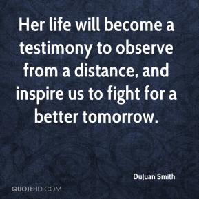 DuJuan Smith - Her life will become a testimony to observe from a distance, and inspire us to fight for a better tomorrow.