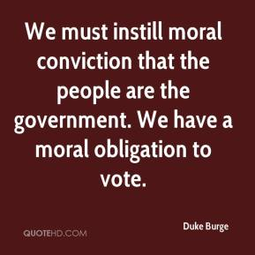 Duke Burge - We must instill moral conviction that the people are the government. We have a moral obligation to vote.