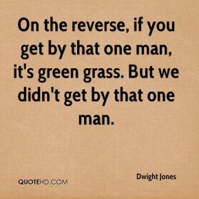 Dwight Jones - On the reverse, if you get by that one man, it's green grass. But we didn't get by that one man.