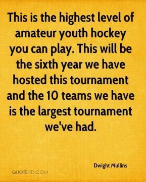 Dwight Mullins - This is the highest level of amateur youth hockey you can play. This will be the sixth year we have hosted this tournament and the 10 teams we have is the largest tournament we've had.
