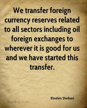 Ebrahim Sheibani - We transfer foreign currency reserves related to all sectors including oil foreign exchanges to wherever it is good for us and we have started this transfer.