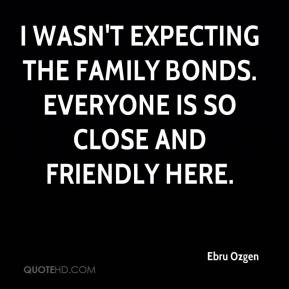 Ebru Ozgen - I wasn't expecting the family bonds. Everyone is so close and friendly here.