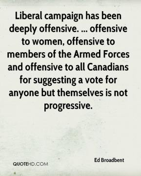Ed Broadbent - Liberal campaign has been deeply offensive. ... offensive to women, offensive to members of the Armed Forces and offensive to all Canadians for suggesting a vote for anyone but themselves is not progressive.