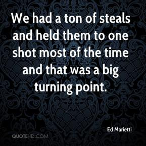 Ed Marietti - We had a ton of steals and held them to one shot most of the time and that was a big turning point.