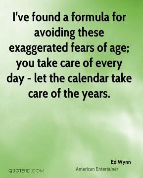 I've found a formula for avoiding these exaggerated fears of age; you take care of every day - let the calendar take care of the years.