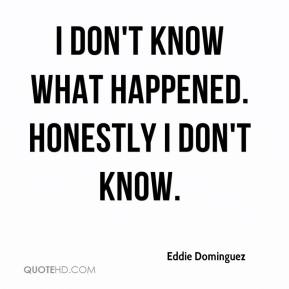 Eddie Dominguez - I don't know what happened. Honestly I don't know.
