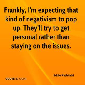 Eddie Pashinski - Frankly, I'm expecting that kind of negativism to pop up. They'll try to get personal rather than staying on the issues.