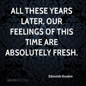 Edmundo Boudon - All these years later, our feelings of this time are absolutely fresh.
