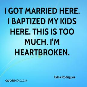 Edna Rodriguez - I got married here. I baptized my kids here. This is too much. I'm heartbroken.