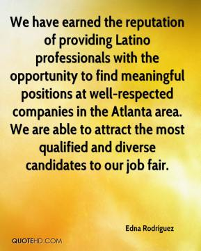 Edna Rodriguez - We have earned the reputation of providing Latino professionals with the opportunity to find meaningful positions at well-respected companies in the Atlanta area. We are able to attract the most qualified and diverse candidates to our job fair.