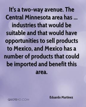 Eduardo Martinez - It's a two-way avenue. The Central Minnesota area has ... industries that would be suitable and that would have opportunities to sell products to Mexico, and Mexico has a number of products that could be imported and benefit this area.