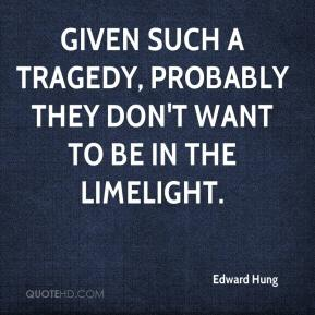 Edward Hung - Given such a tragedy, probably they don't want to be in the limelight.