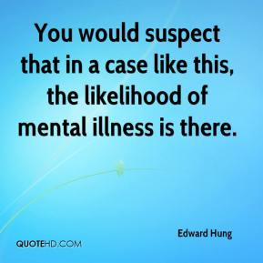 Edward Hung - You would suspect that in a case like this, the likelihood of mental illness is there.