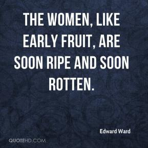Edward Ward - The Women, like Early Fruit, are soon Ripe and soon Rotten.