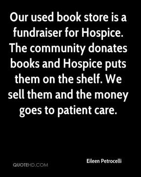 Eileen Petrocelli - Our used book store is a fundraiser for Hospice. The community donates books and Hospice puts them on the shelf. We sell them and the money goes to patient care.