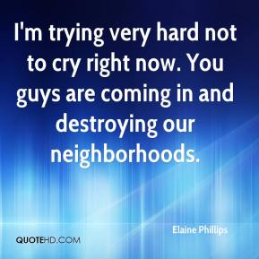 Elaine Phillips - I'm trying very hard not to cry right now. You guys are coming in and destroying our neighborhoods.