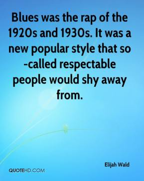Elijah Wald - Blues was the rap of the 1920s and 1930s. It was a new popular style that so-called respectable people would shy away from.