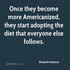 Elizabeth Martinez - Once they become more Americanized, they start adopting the diet that everyone else follows.