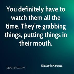 Elizabeth Martinez - You definitely have to watch them all the time. They're grabbing things, putting things in their mouth.