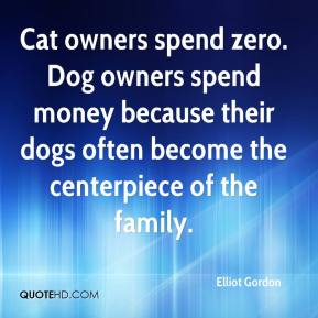 Elliot Gordon - Cat owners spend zero. Dog owners spend money because their dogs often become the centerpiece of the family.