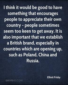 Elliott Frisby - I think it would be good to have something that encourages people to appreciate their own country - people sometimes seem too keen to get away. It is also important that we establish a British brand, especially in countries which are opening up, such as Poland, China and Russia.