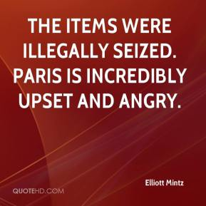 Elliott Mintz - The items were illegally seized. Paris is incredibly upset and angry.