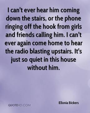 Ellonia Bickers - I can't ever hear him coming down the stairs, or the phone ringing off the hook from girls and friends calling him. I can't ever again come home to hear the radio blasting upstairs. It's just so quiet in this house without him.
