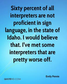 Emily Pennie - Sixty percent of all interpreters are not proficient in sign language, in the state of Idaho. I would believe that. I've met some interpreters that are pretty worse off.