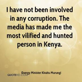 Energy Minister Kiraitu Murungi - I have not been involved in any corruption. The media has made me the most vilified and hunted person in Kenya.