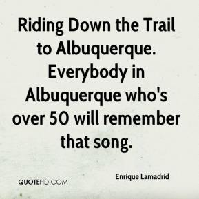 Enrique Lamadrid - Riding Down the Trail to Albuquerque. Everybody in Albuquerque who's over 50 will remember that song.