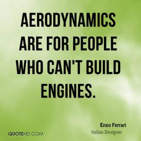 Enzo Ferrari - Aerodynamics are for people who can't build engines.