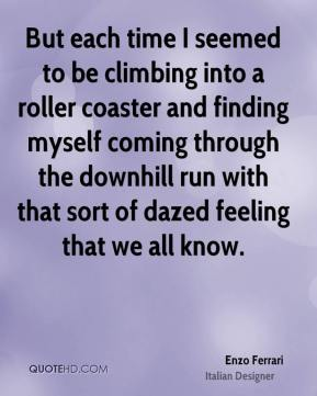 Enzo Ferrari - But each time I seemed to be climbing into a roller coaster and finding myself coming through the downhill run with that sort of dazed feeling that we all know.