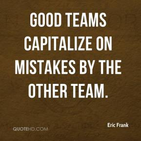 Eric Frank - Good teams capitalize on mistakes by the other team.