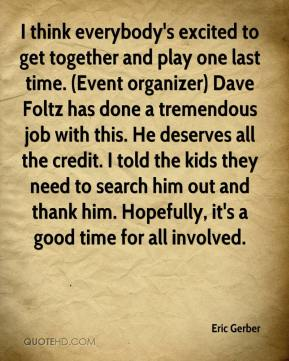 Eric Gerber - I think everybody's excited to get together and play one last time. (Event organizer) Dave Foltz has done a tremendous job with this. He deserves all the credit. I told the kids they need to search him out and thank him. Hopefully, it's a good time for all involved.