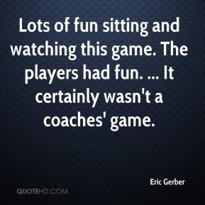 Eric Gerber - Lots of fun sitting and watching this game. The players had fun. ... It certainly wasn't a coaches' game.
