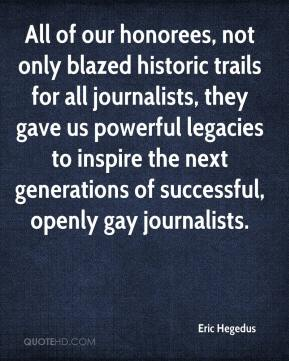 Eric Hegedus - All of our honorees, not only blazed historic trails for all journalists, they gave us powerful legacies to inspire the next generations of successful, openly gay journalists.