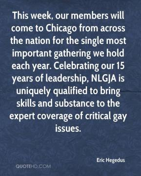 Eric Hegedus - This week, our members will come to Chicago from across the nation for the single most important gathering we hold each year. Celebrating our 15 years of leadership, NLGJA is uniquely qualified to bring skills and substance to the expert coverage of critical gay issues.