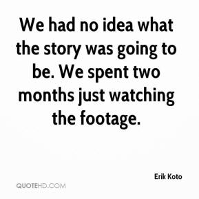 Erik Koto - We had no idea what the story was going to be. We spent two months just watching the footage.