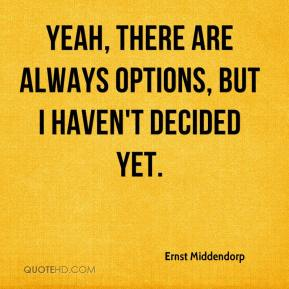 Ernst Middendorp - Yeah, there are always options, but I haven't decided yet.