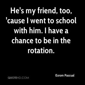 Esrom Pascual - He's my friend, too, 'cause I went to school with him. I have a chance to be in the rotation.