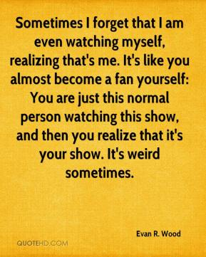 Evan R. Wood - Sometimes I forget that I am even watching myself, realizing that's me. It's like you almost become a fan yourself: You are just this normal person watching this show, and then you realize that it's your show. It's weird sometimes.