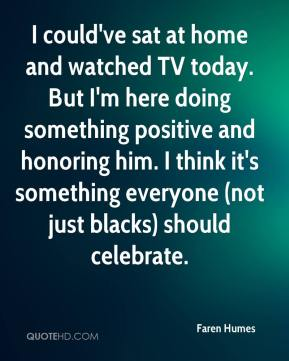 Faren Humes - I could've sat at home and watched TV today. But I'm here doing something positive and honoring him. I think it's something everyone (not just blacks) should celebrate.